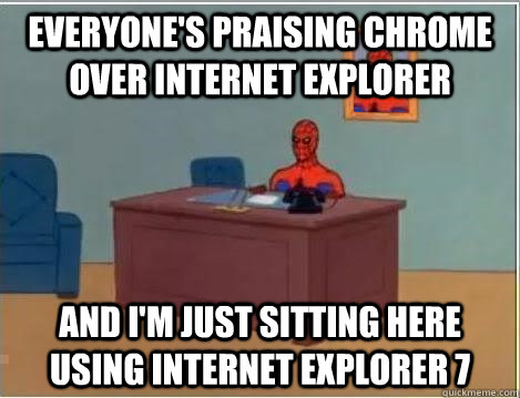 everyone's praising chrome over internet explorer and i'm just sitting here using internet explorer 7 - everyone's praising chrome over internet explorer and i'm just sitting here using internet explorer 7  Spiderman Desk