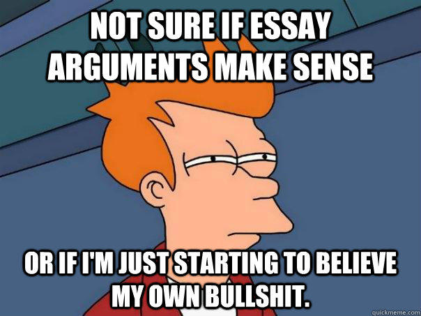 Not sure if essay arguments make sense Or if I'm just starting to believe my own bullshit. - Not sure if essay arguments make sense Or if I'm just starting to believe my own bullshit.  Futurama Fry