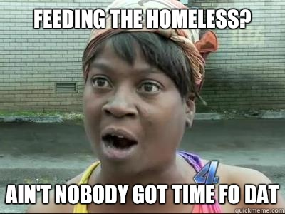Feeding the homeless? AIN'T NOBODY GOT TIME FO DAT - Feeding the homeless? AIN'T NOBODY GOT TIME FO DAT  Misc
