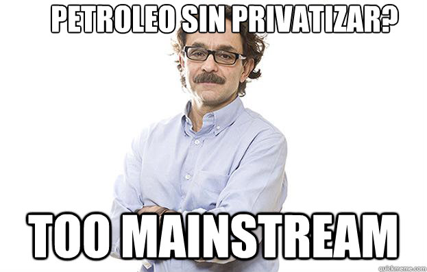 petroleo sin privatizar? TOO MAINSTREAM