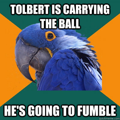 Tolbert is carrying the ball he's going to fumble - Tolbert is carrying the ball he's going to fumble  Paranoid Parrot