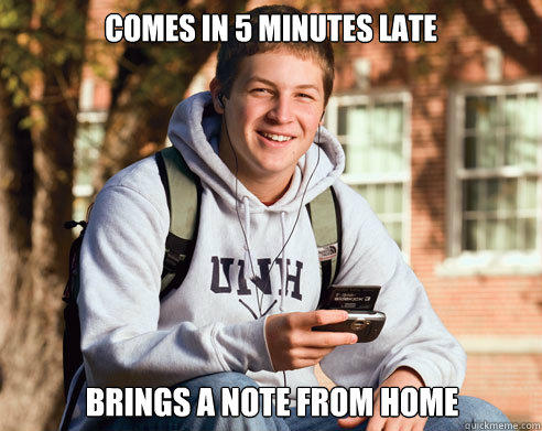 comes in 5 minutes late brings a note from home - comes in 5 minutes late brings a note from home  College Freshman