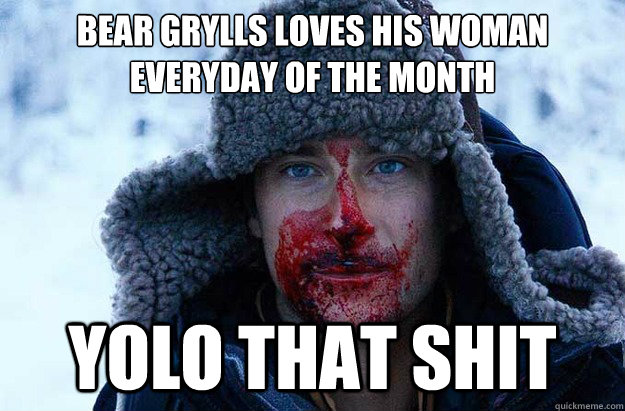 Bear Grylls loves his woman everyday of the month YOLO that shit