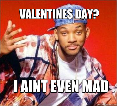 I aint even mad  Valentines day?