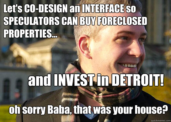 Let's CO-DESIGN an INTERFACE so SPECULATORS CAN BUY FORECLOSED PROPERTIES... and INVEST in DETROIT! oh sorry Baba, that was your house?  White Entrepreneurial Guy