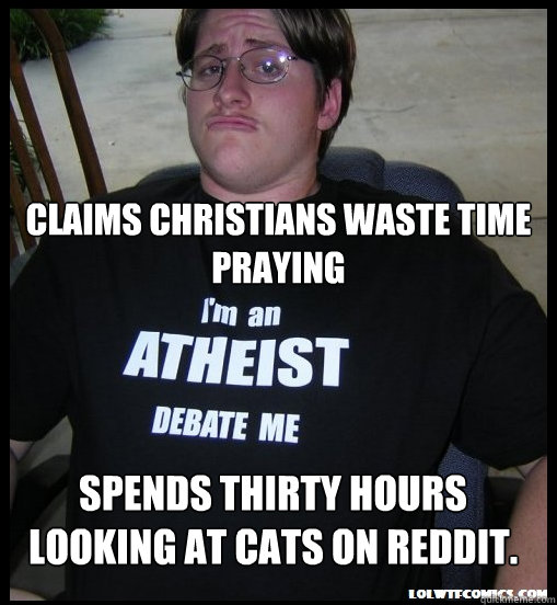 Claims christians waste time praying Spends thirty hours looking at cats on reddit.  Scumbag Atheist