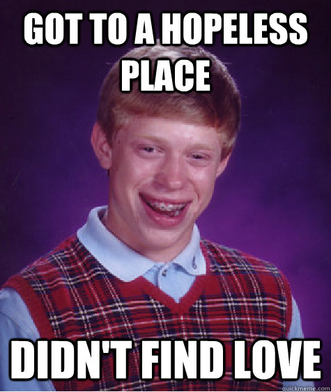 Got to a hopeless place Didn't find love - Got to a hopeless place Didn't find love  Bad Luck Brian