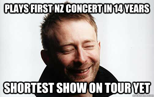 Plays first NZ concert in 14 years shortest show on tour yet - Plays first NZ concert in 14 years shortest show on tour yet  Scumbag Thom Yorke