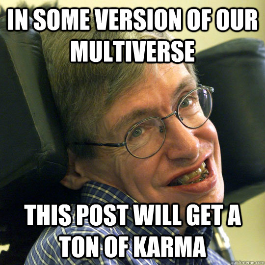 In some version of our multiverse This post will get a ton of karma - In some version of our multiverse This post will get a ton of karma  Sassy Stephen Hawking