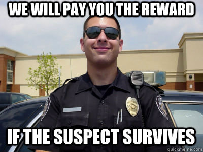 We will pay you the reward if the suspect survives - We will pay you the reward if the suspect survives  Scumbag Cop