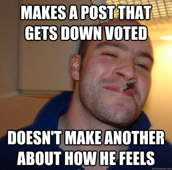 makes a post that gets down voted doesn't make another about how he feels - makes a post that gets down voted doesn't make another about how he feels  Misc