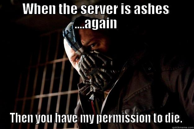 WHEN THE SERVER IS ASHES ....AGAIN THEN YOU HAVE MY PERMISSION TO DIE. Angry Bane