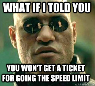 what if i told you you won't get a ticket for going the speed limit - what if i told you you won't get a ticket for going the speed limit  Matrix Morpheus