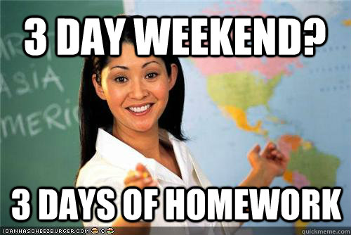 3 day weekend? 3 days of homework - 3 day weekend? 3 days of homework  Terrible teacher