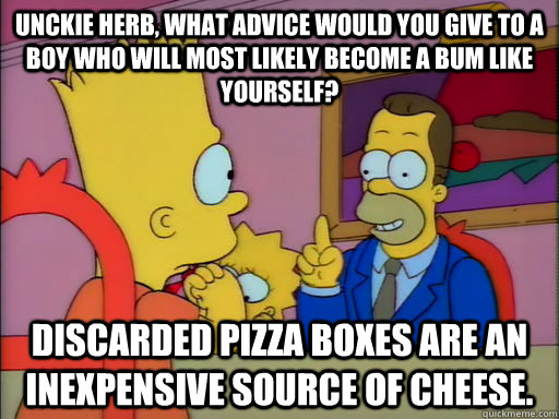 Unckie Herb, what advice would you give to a boy who will most likely become a bum like yourself? Discarded pizza boxes are an inexpensive source of cheese. - Unckie Herb, what advice would you give to a boy who will most likely become a bum like yourself? Discarded pizza boxes are an inexpensive source of cheese.  Advice Hobo Herb