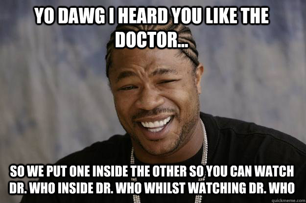 Yo Dawg I heard you like the doctor... so we put one inside the other so you can watch dr. who inside dr. who whilst watching dr. who  Xzibit meme