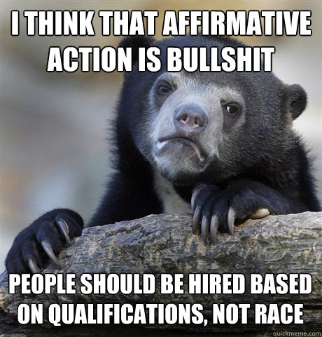 I THINK THAT AFFIRMATIVE ACTION IS BULLSHIT PEOPLE SHOULD BE HIRED BASED ON QUALIFICATIONS, NOT RACE - I THINK THAT AFFIRMATIVE ACTION IS BULLSHIT PEOPLE SHOULD BE HIRED BASED ON QUALIFICATIONS, NOT RACE  Confession Bear