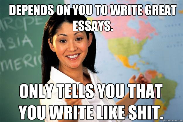 Depends on you to write great essays. Only tells you that you write like shit. - Depends on you to write great essays. Only tells you that you write like shit.  Unhelpful High School Teacher