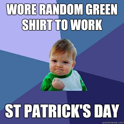Wore random green shirt to work St Patrick's Day - Wore random green shirt to work St Patrick's Day  Success Kid