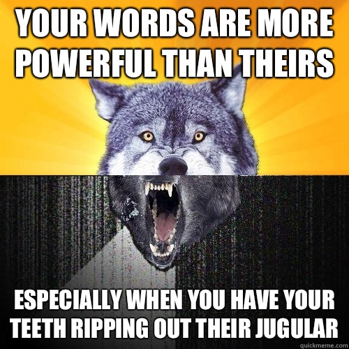 Your words are more powerful than theirs Especially when you have your teeth ripping out their jugular