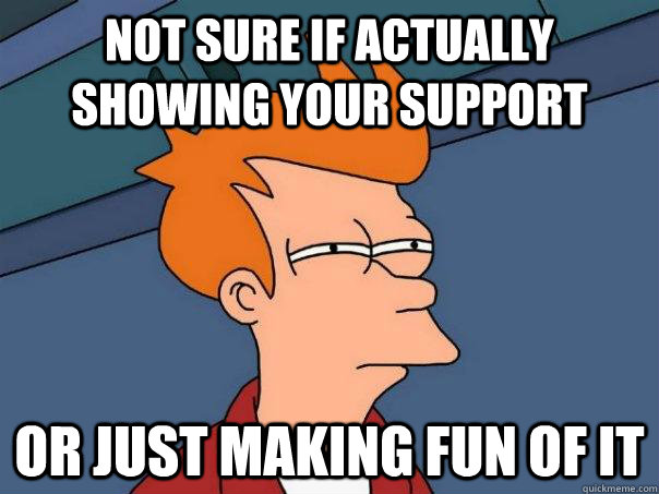 Not sure if actually showing your support Or just making fun of it - Not sure if actually showing your support Or just making fun of it  Futurama Fry
