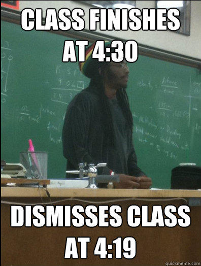 Class finishes at 4:30 Dismisses class at 4:19  Rasta Science Teacher