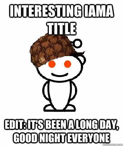 Interesting IAMA title EDIT: It's been a long day, good night everyone - Interesting IAMA title EDIT: It's been a long day, good night everyone  Scumbag Reddit