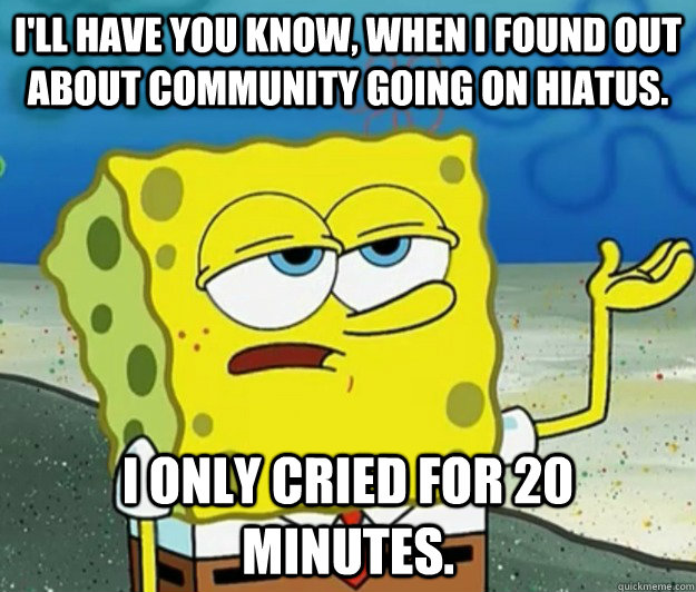 I'll have you know, when i found out about community going on hiatus.  I only cried for 20 minutes. - I'll have you know, when i found out about community going on hiatus.  I only cried for 20 minutes.  Tough Spongebob
