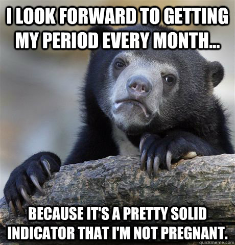 I look forward to getting my period every month... because it's a pretty solid indicator that I'm not pregnant. - I look forward to getting my period every month... because it's a pretty solid indicator that I'm not pregnant.  Confession Bear