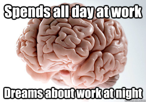 Spends all day at work Dreams about work at night - Spends all day at work Dreams about work at night  Scumbag Brain