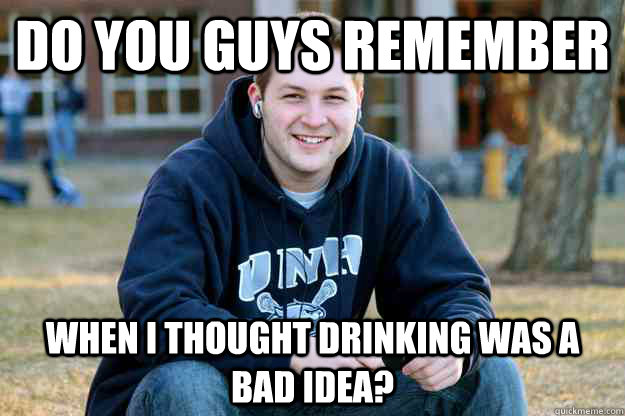 Do you guys remember When I thought drinking was a bad idea? - Do you guys remember When I thought drinking was a bad idea?  Nostalgic College Senior