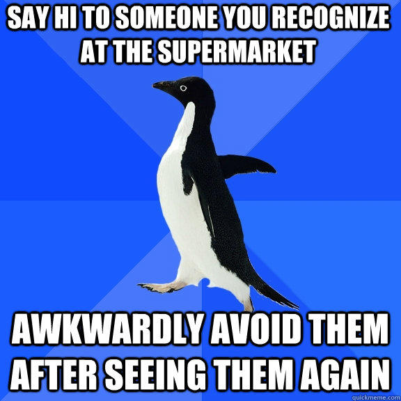 Say Hi To Someone You Recognize At The Supermarket Awkwardly Avoid Them After Seeing Them Again - Say Hi To Someone You Recognize At The Supermarket Awkwardly Avoid Them After Seeing Them Again  Socially Awkward Penguin