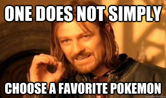 One does not simply choose a favorite pokemon - One does not simply choose a favorite pokemon  ONe does not simply date eyecandy