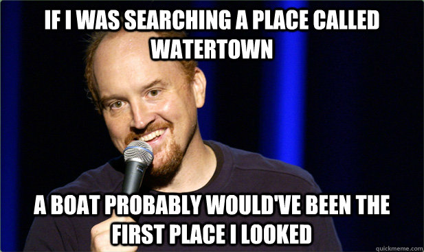 If i was searching a place called watertown a boat probably would've been the first place i looked