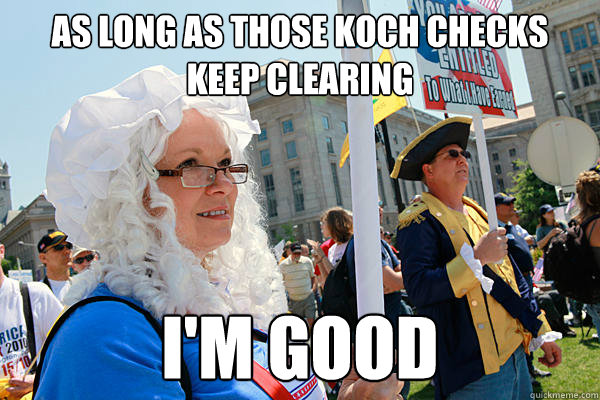 As long as those Koch checks keep clearing I'm good