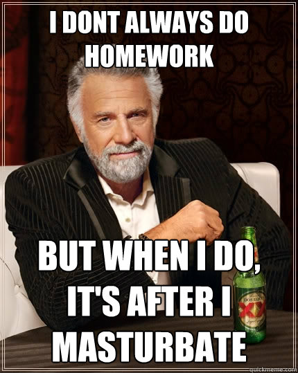 i dont always do homework but when i do, it's after i masturbate - i dont always do homework but when i do, it's after i masturbate  The Most Interesting Man In The World