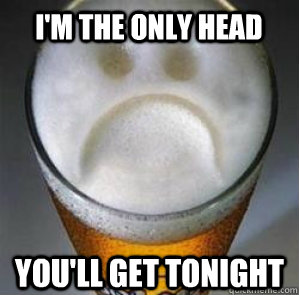 i'm the only head you'll get tonight - i'm the only head you'll get tonight  Confession Beer