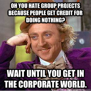 Oh you hate group projects because people get credit for doing nothing? Wait until you get in the corporate world. - Oh you hate group projects because people get credit for doing nothing? Wait until you get in the corporate world.  Condescending Wonka