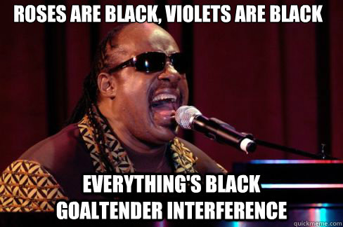 roses are black, violets are black everything's black           goaltender interference - roses are black, violets are black everything's black           goaltender interference  Stevie Wonder Poema