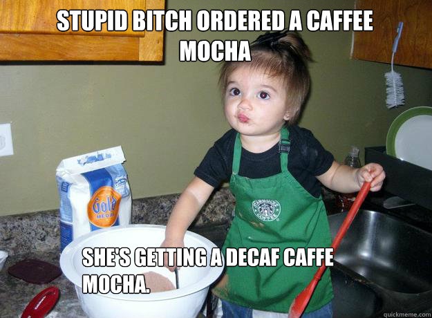 Stupid bitch ordered a Caffee Mocha She's getting a Decaf Caffe Mocha. - Stupid bitch ordered a Caffee Mocha She's getting a Decaf Caffe Mocha.  Barista Baby