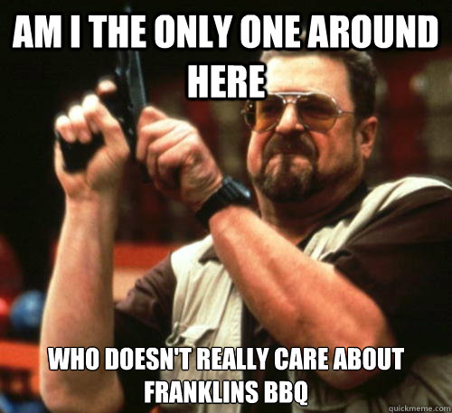 Am i the only one around here who doesn't really care about Franklins bbq - Am i the only one around here who doesn't really care about Franklins bbq  Am I The Only One Around Here