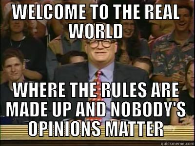 WELCOME TO THE REAL WORLD WHERE THE RULES ARE MADE UP AND NOBODY'S OPINIONS MATTER Its time to play drew carey