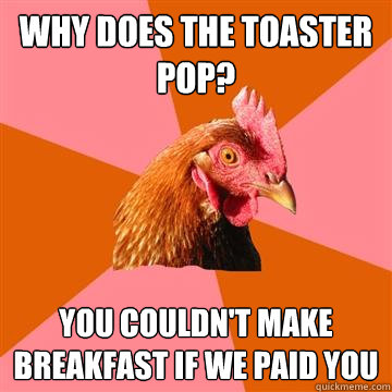 why does the toaster pop? you couldn't make breakfast if we paid you - why does the toaster pop? you couldn't make breakfast if we paid you  Anti-Joke Chicken