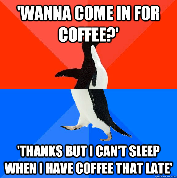 'Wanna come in for coffee?' 'thanks but i can't sleep when i have coffee that late' - 'Wanna come in for coffee?' 'thanks but i can't sleep when i have coffee that late'  Socially Awesome Awkward Penguin
