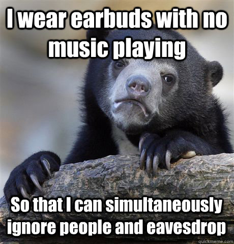 I wear earbuds with no music playing So that I can simultaneously ignore people and eavesdrop - I wear earbuds with no music playing So that I can simultaneously ignore people and eavesdrop  Confession Bear