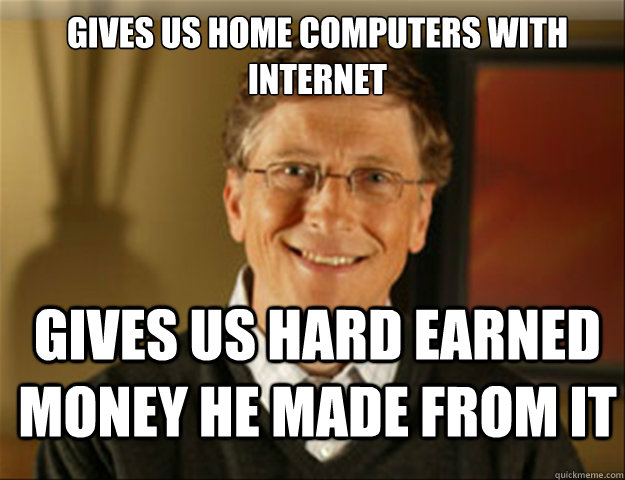 Gives us home computers with internet Gives us hard earned money he made from it