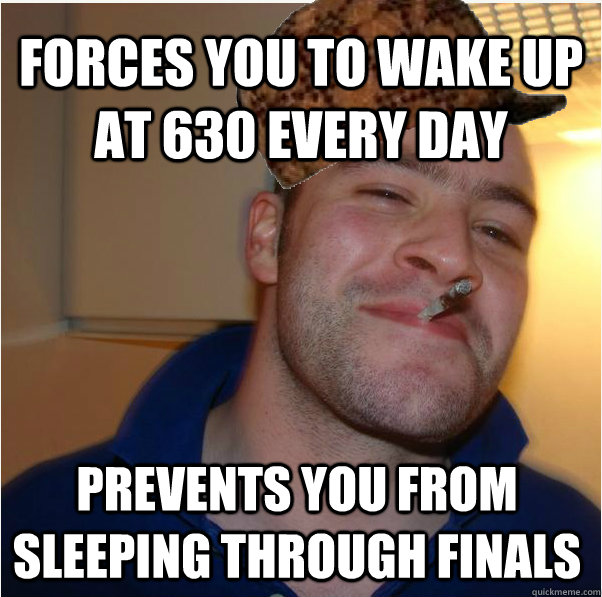 Forces you to wake up at 630 every day Prevents you from sleeping through finals  - Forces you to wake up at 630 every day Prevents you from sleeping through finals   Scumbag GGG