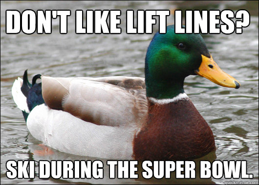 Don't like lift lines? Ski during the Super Bowl.  - Don't like lift lines? Ski during the Super Bowl.   Actual Advice Mallard