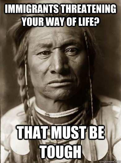 Immigrants threatening your way of life? that must be tough - Immigrants threatening your way of life? that must be tough  Unimpressed American Indian