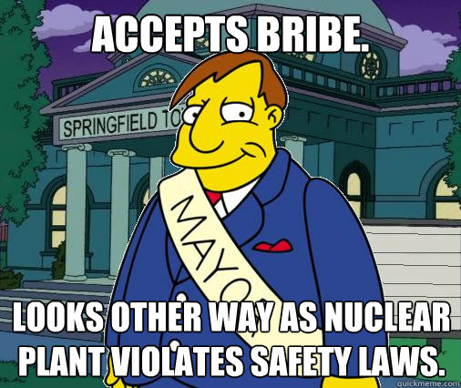 Accepts bribe. Looks other way as nuclear plant violates safety laws. - Accepts bribe. Looks other way as nuclear plant violates safety laws.  Scumbag Mayor Quimby